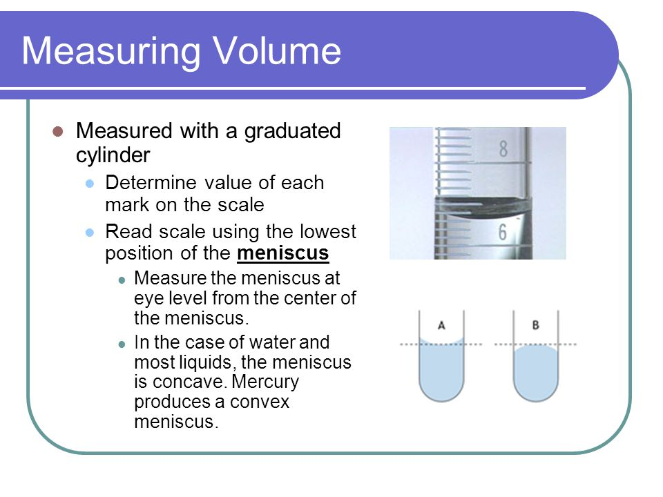 Measuring Volume Measured with a graduated cylinder Determine value of each mark on the scale Read scale using the lowest position of the meniscus Measure the meniscus at eye level from the center of the meniscus.