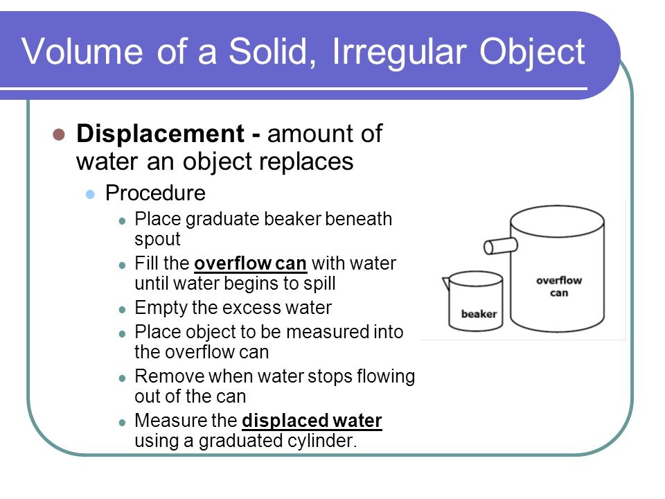 Volume of a Solid, Irregular Object Displacement - amount of water an object replaces Procedure Place graduate beaker beneath spout Fill the overflow can with water until water begins to spill Empty the excess water Place object to be measured into the overflow can Remove when water stops flowing out of the can Measure the displaced water using a graduated cylinder.