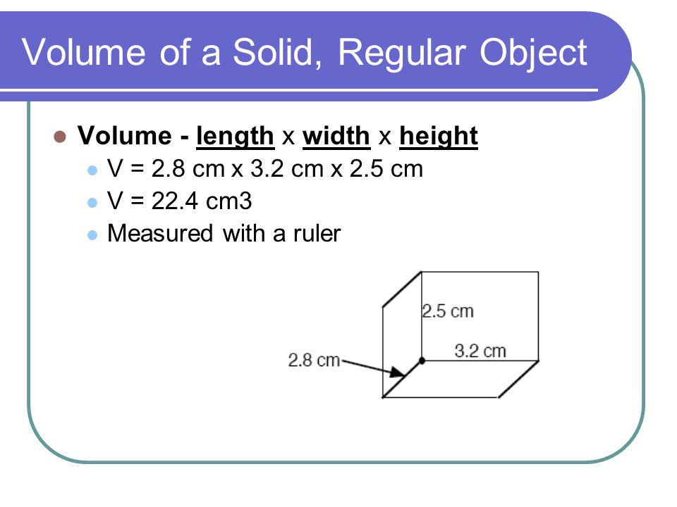 Volume of a Solid, Regular Object Volume - length x width x height V = 2.8 cm x 3.2 cm x 2.5 cm V = 22.4 cm3 Measured with a ruler