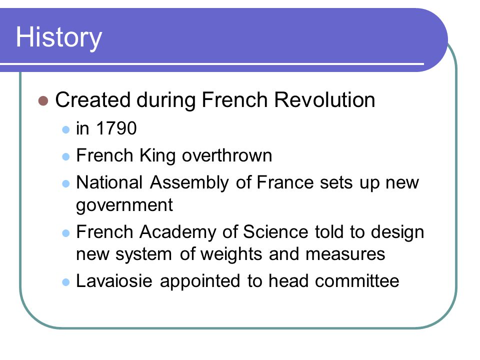 History Created during French Revolution in 1790 French King overthrown National Assembly of France sets up new government French Academy of Science told to design new system of weights and measures Lavaiosie appointed to head committee