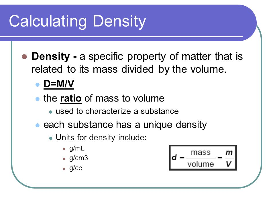 Calculating Density Density - a specific property of matter that is related to its mass divided by the volume.