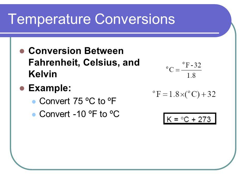 Temperature Conversions Conversion Between Fahrenheit, Celsius, and Kelvin Example: Convert 75 ºC to ºF Convert -10 ºF to ºC