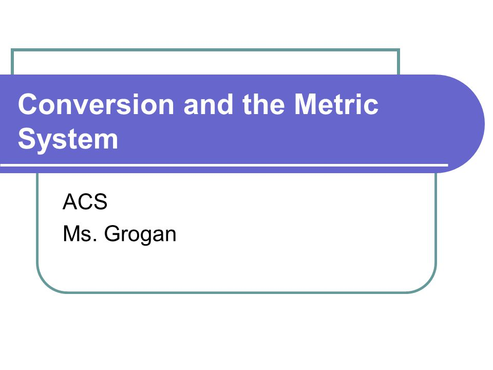 Conversion and the Metric System ACS Ms. Grogan