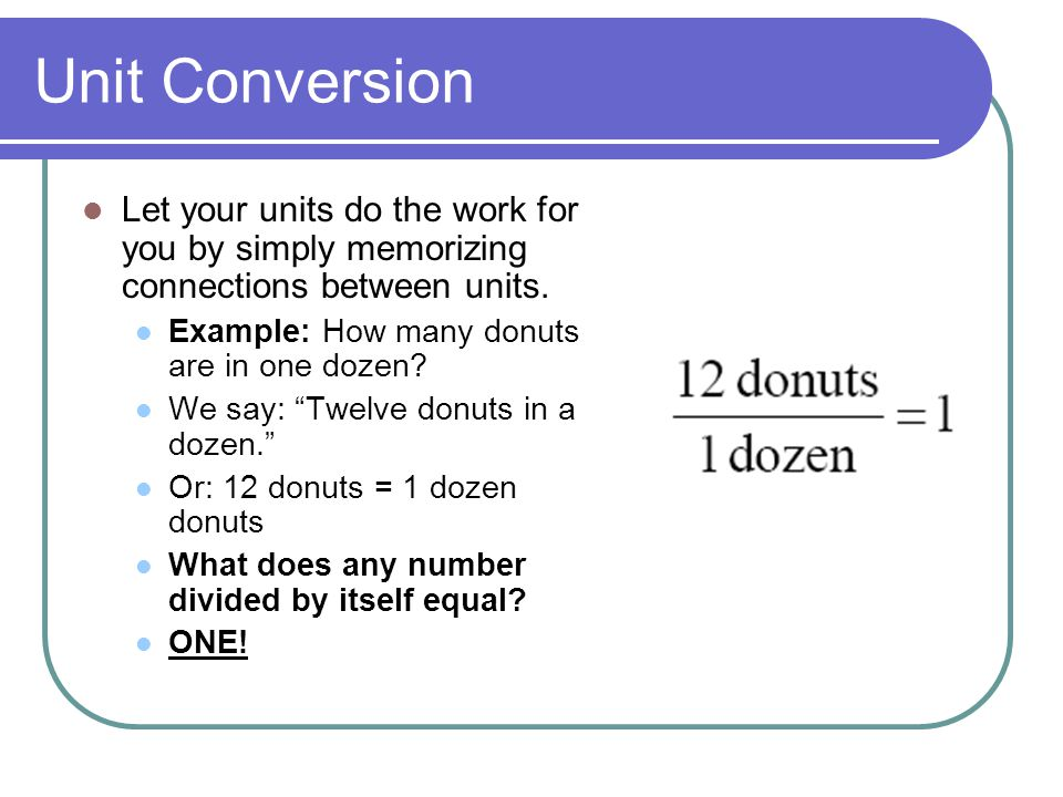 Unit Conversion Let your units do the work for you by simply memorizing connections between units.