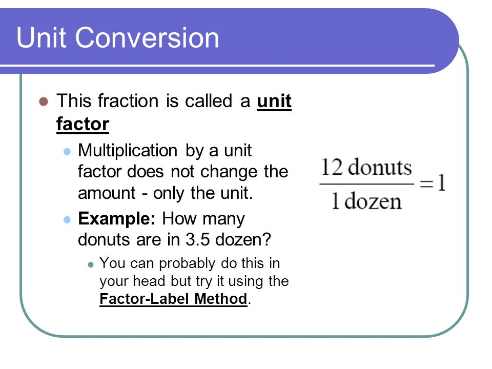 Unit Conversion This fraction is called a unit factor Multiplication by a unit factor does not change the amount - only the unit.