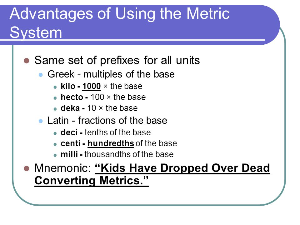 Advantages of Using the Metric System Same set of prefixes for all units Greek - multiples of the base kilo - 1000 × the base hecto - 100 × the base deka - 10 × the base Latin - fractions of the base deci - tenths of the base centi - hundredths of the base milli - thousandths of the base Mnemonic: Kids Have Dropped Over Dead Converting Metrics.