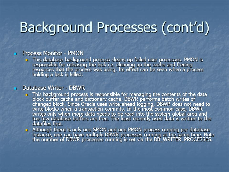 Background Processes (cont'd) Process Monitor - PMON Process Monitor - PMON This database background process cleans up failed user processes. PMON is