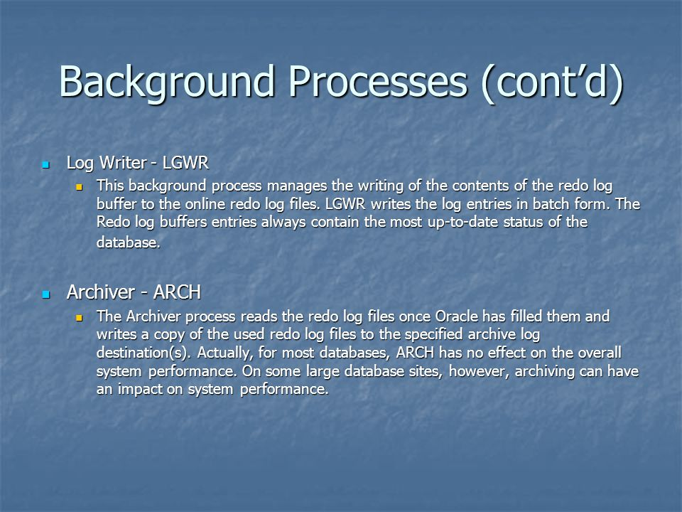 Background Processes (cont'd) Log Writer - LGWR Log Writer - LGWR This background process manages the writing of the contents of the redo log buffer t