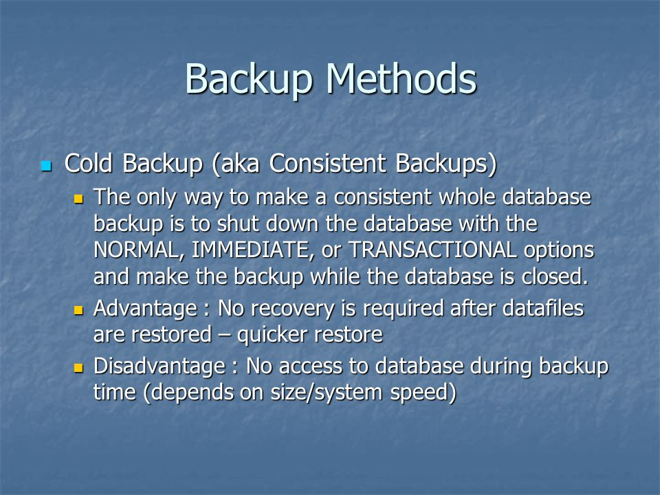 Backup Methods Cold Backup (aka Consistent Backups) Cold Backup (aka Consistent Backups) The only way to make a consistent whole database backup is to