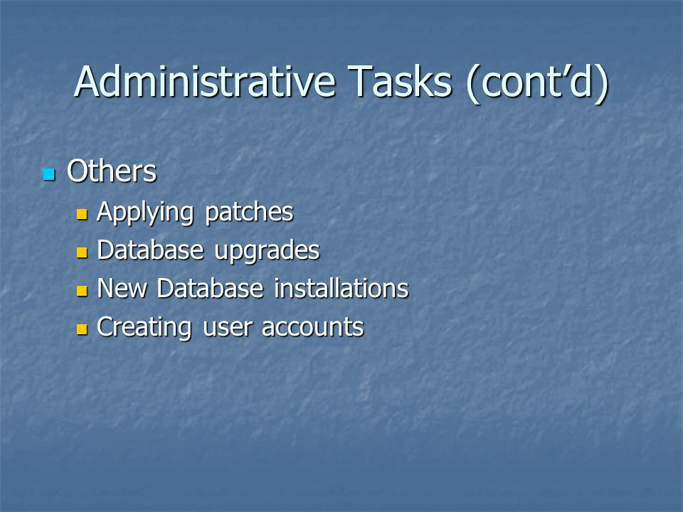 Administrative Tasks (cont'd) Others Others Applying patches Applying patches Database upgrades Database upgrades New Database installations New Datab