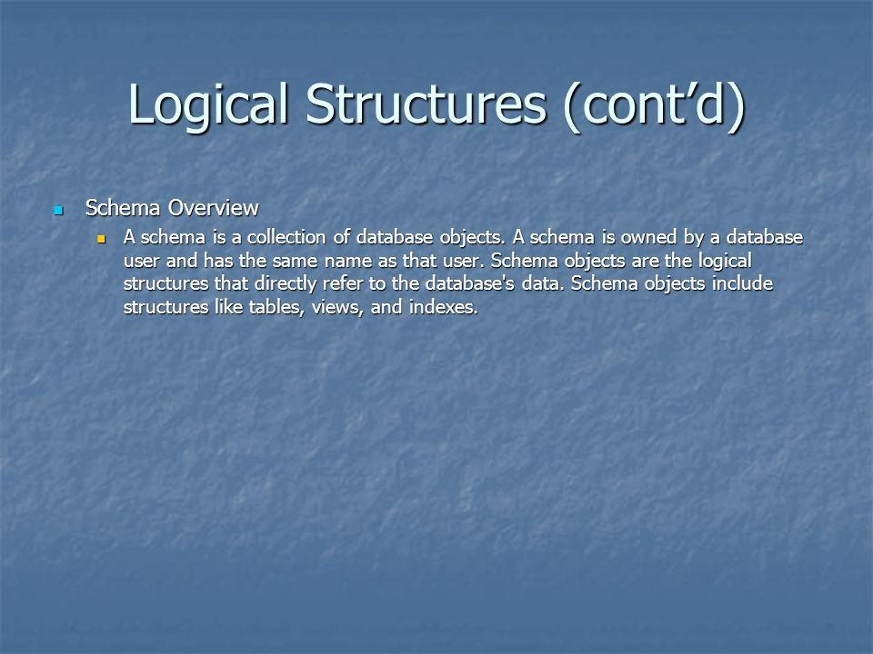 Logical Structures (cont'd) Schema Overview Schema Overview A schema is a collection of database objects. A schema is owned by a database user and has