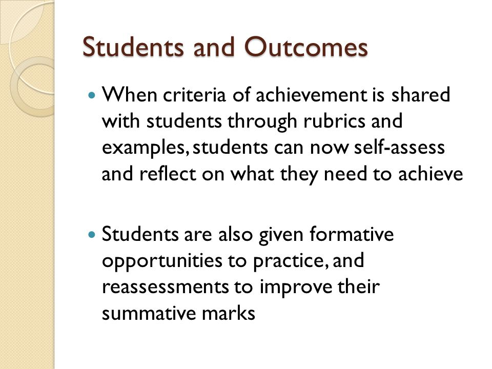 Students and Outcomes When criteria of achievement is shared with students through rubrics and examples, students can now self-assess and reflect on what they need to achieve Students are also given formative opportunities to practice, and reassessments to improve their summative marks