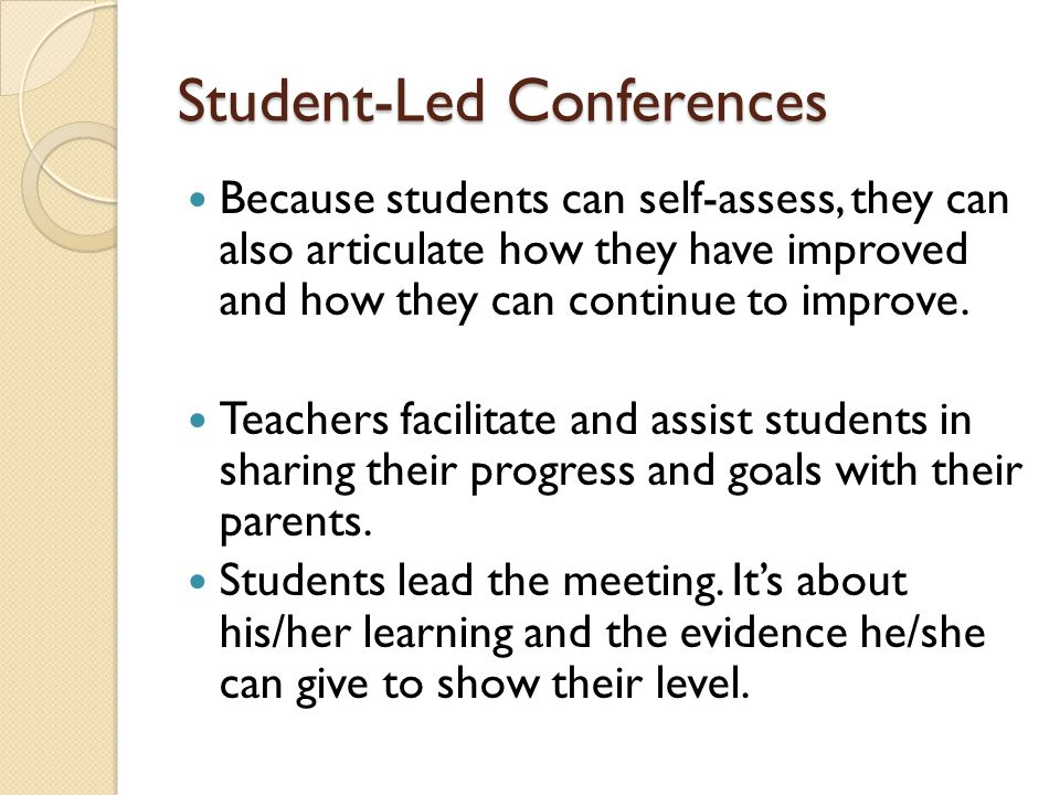 Student-Led Conferences Because students can self-assess, they can also articulate how they have improved and how they can continue to improve.