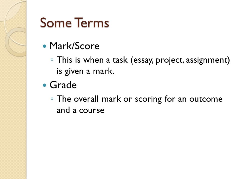 Some Terms Mark/Score ◦ This is when a task (essay, project, assignment) is given a mark.