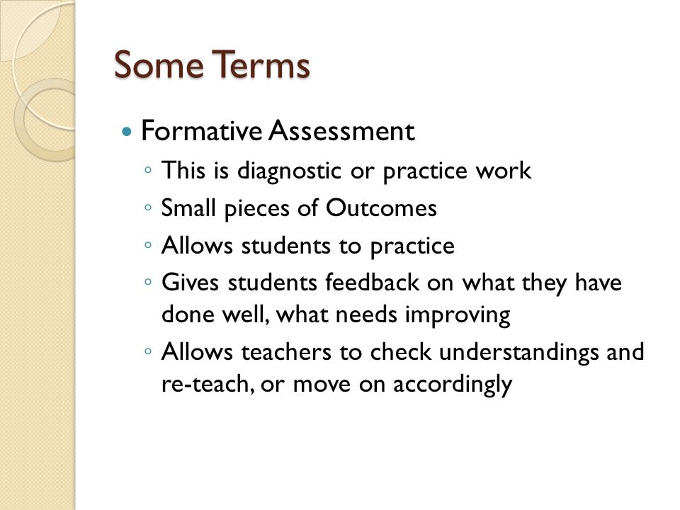 Some Terms Formative Assessment ◦ This is diagnostic or practice work ◦ Small pieces of Outcomes ◦ Allows students to practice ◦ Gives students feedback on what they have done well, what needs improving ◦ Allows teachers to check understandings and re-teach, or move on accordingly