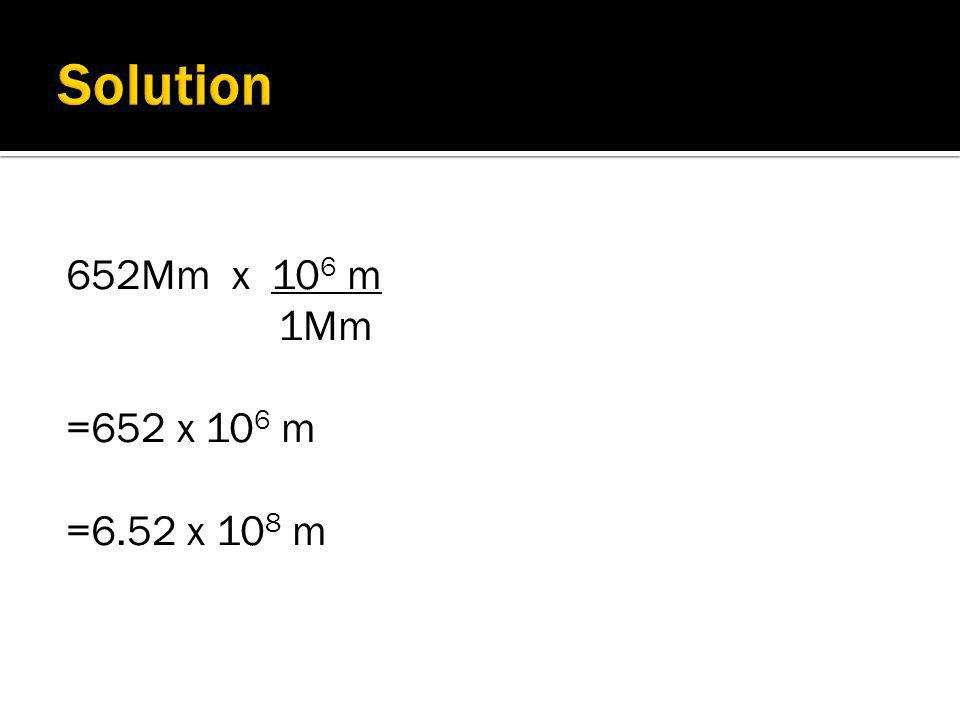 We know that 1Mm = 10 6 m so: 1Mm = 1 and 10 6 m = 1 10 6 m 1Mm  So how far is 652 Mm in m? (Pick the ratio that will cancel out the units)
