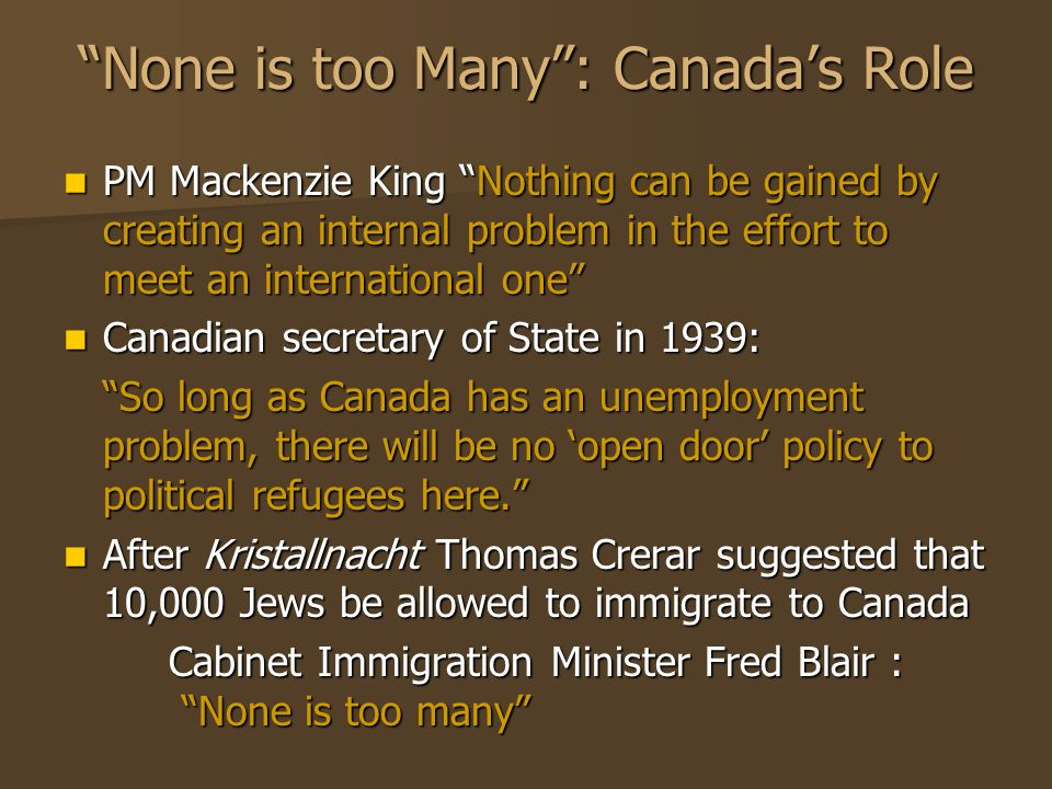 None is too Many : Canada's Role PM Mackenzie King Nothing can be gained by creating an internal problem in the effort to meet an international one PM Mackenzie King Nothing can be gained by creating an internal problem in the effort to meet an international one Canadian secretary of State in 1939: Canadian secretary of State in 1939: So long as Canada has an unemployment problem, there will be no 'open door' policy to political refugees here. After Kristallnacht Thomas Crerar suggested that 10,000 Jews be allowed to immigrate to Canada After Kristallnacht Thomas Crerar suggested that 10,000 Jews be allowed to immigrate to Canada Cabinet Immigration Minister Fred Blair : None is too many