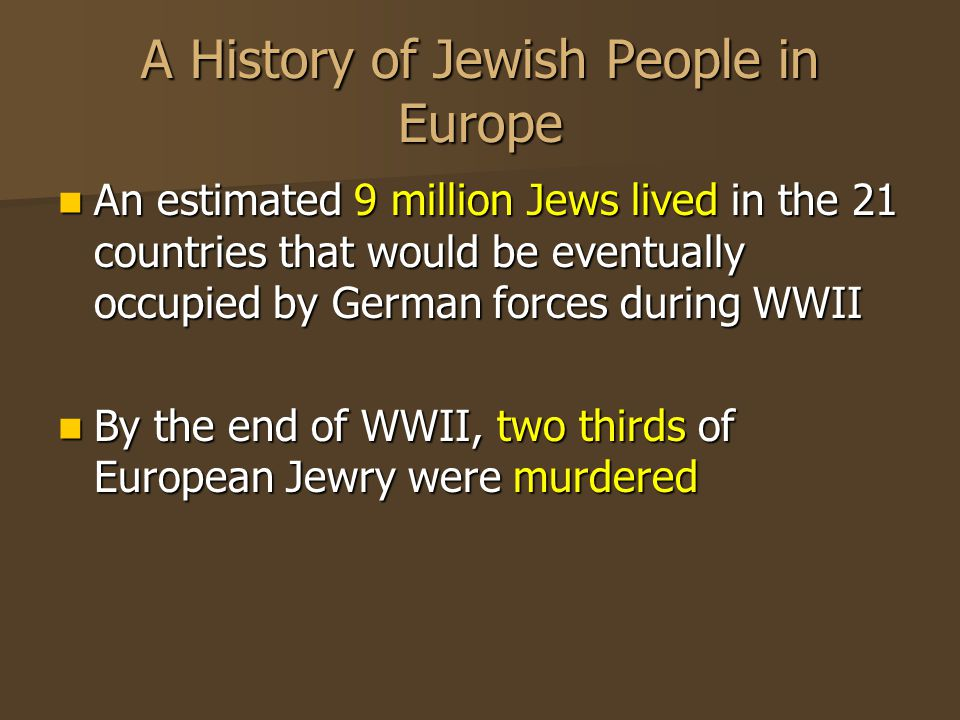 A History of Jewish People in Europe An estimated 9 million Jews lived in the 21 countries that would be eventually occupied by German forces during WWII An estimated 9 million Jews lived in the 21 countries that would be eventually occupied by German forces during WWII By the end of WWII, two thirds of European Jewry were murdered By the end of WWII, two thirds of European Jewry were murdered