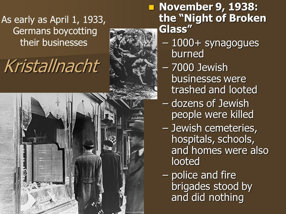 Kristallnacht November 9, 1938: the Night of Broken Glass November 9, 1938: the Night of Broken Glass –1000+ synagogues burned –7000 Jewish businesses were trashed and looted –dozens of Jewish people were killed –Jewish cemeteries, hospitals, schools, and homes were also looted –police and fire brigades stood by and did nothing As early as April 1, 1933, Germans boycotting their businesses