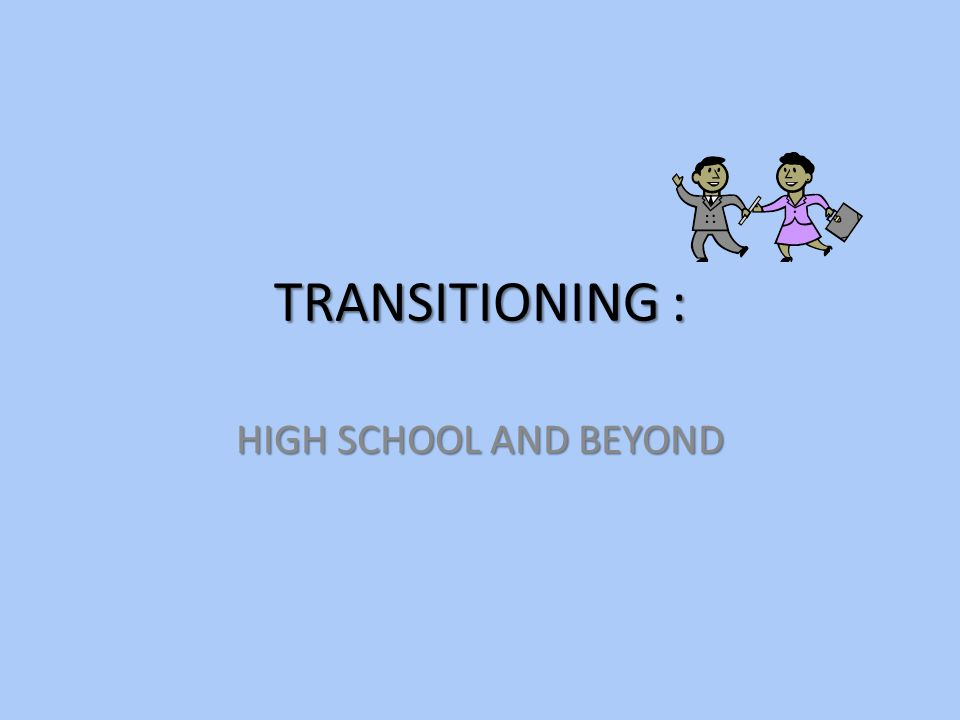 TRANSITIONING : HIGH SCHOOL AND BEYOND