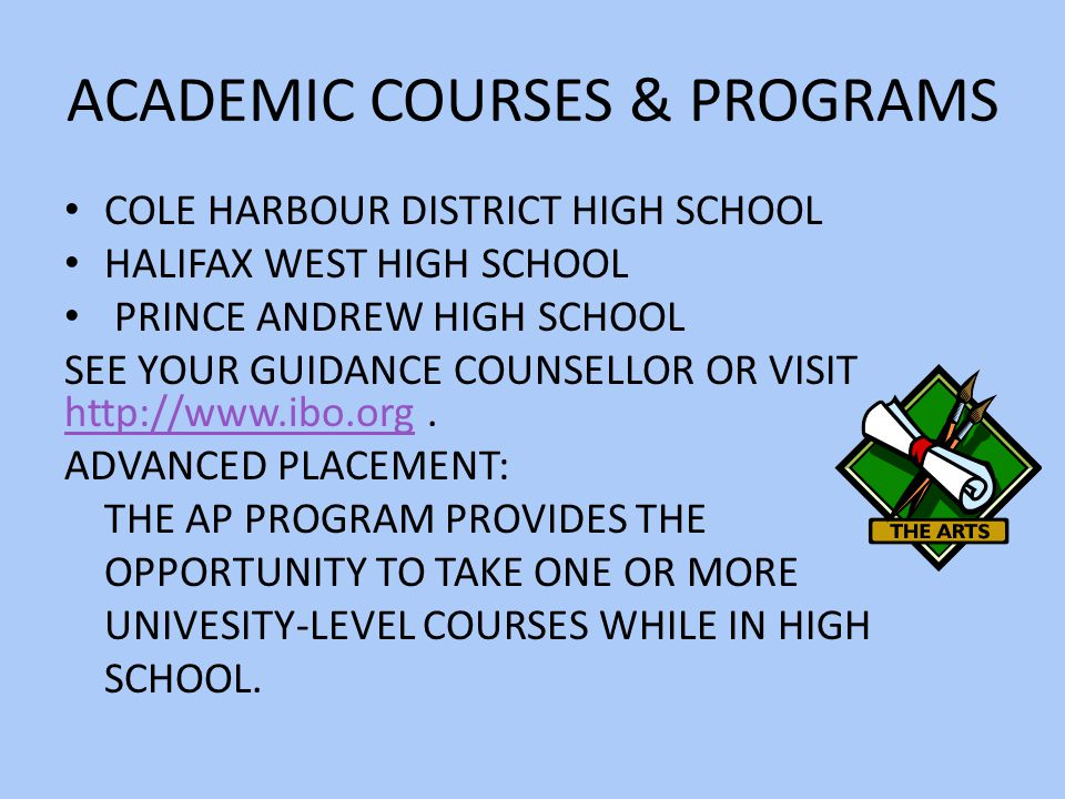 ACADEMIC COURSES & PROGRAMS COLE HARBOUR DISTRICT HIGH SCHOOL HALIFAX WEST HIGH SCHOOL PRINCE ANDREW HIGH SCHOOL SEE YOUR GUIDANCE COUNSELLOR OR VISIT