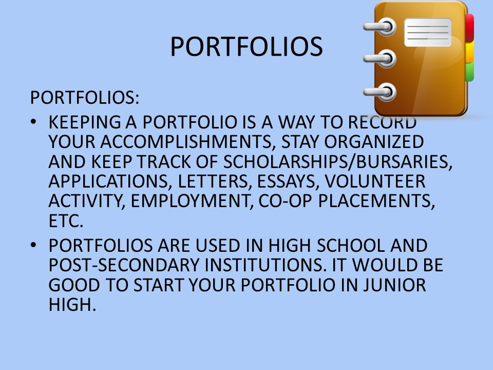 PORTFOLIOS PORTFOLIOS: KEEPING A PORTFOLIO IS A WAY TO RECORD YOUR ACCOMPLISHMENTS, STAY ORGANIZED AND KEEP TRACK OF SCHOLARSHIPS/BURSARIES, APPLICATIONS, LETTERS, ESSAYS, VOLUNTEER ACTIVITY, EMPLOYMENT, CO-OP PLACEMENTS, ETC.