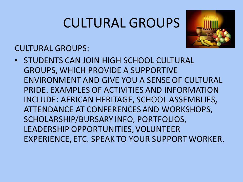 CULTURAL GROUPS CULTURAL GROUPS: STUDENTS CAN JOIN HIGH SCHOOL CULTURAL GROUPS, WHICH PROVIDE A SUPPORTIVE ENVIRONMENT AND GIVE YOU A SENSE OF CULTURAL PRIDE.