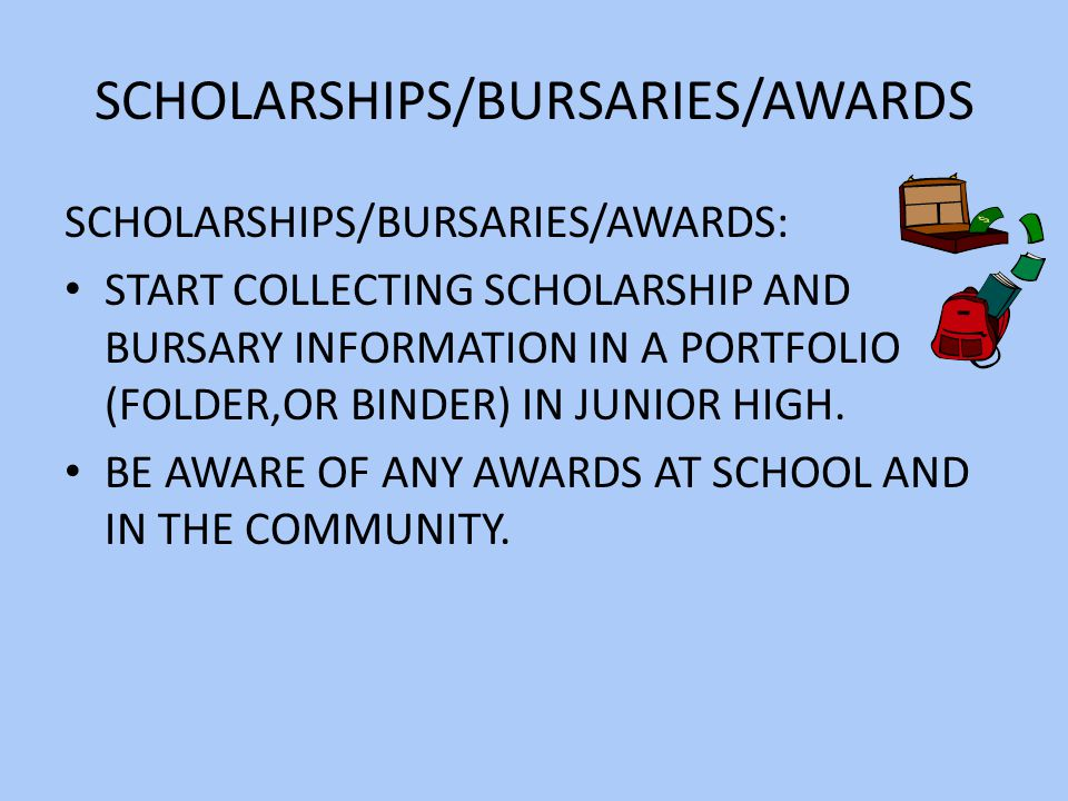 SCHOLARSHIPS/BURSARIES/AWARDS SCHOLARSHIPS/BURSARIES/AWARDS: START COLLECTING SCHOLARSHIP AND BURSARY INFORMATION IN A PORTFOLIO (FOLDER,OR BINDER) IN JUNIOR HIGH.
