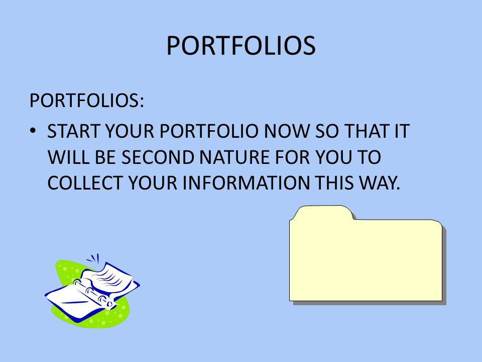 PORTFOLIOS PORTFOLIOS: START YOUR PORTFOLIO NOW SO THAT IT WILL BE SECOND NATURE FOR YOU TO COLLECT YOUR INFORMATION THIS WAY.