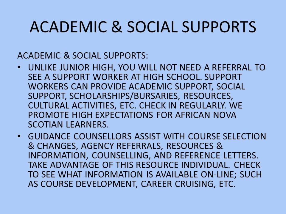 ACADEMIC & SOCIAL SUPPORTS ACADEMIC & SOCIAL SUPPORTS: UNLIKE JUNIOR HIGH, YOU WILL NOT NEED A REFERRAL TO SEE A SUPPORT WORKER AT HIGH SCHOOL.
