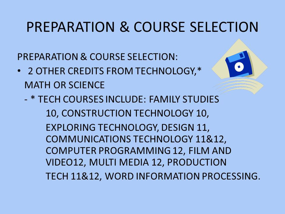 PREPARATION & COURSE SELECTION PREPARATION & COURSE SELECTION: 2 OTHER CREDITS FROM TECHNOLOGY,* MATH OR SCIENCE - * TECH COURSES INCLUDE: FAMILY STUDIES 10, CONSTRUCTION TECHNOLOGY 10, EXPLORING TECHNOLOGY, DESIGN 11, COMMUNICATIONS TECHNOLOGY 11&12, COMPUTER PROGRAMMING 12, FILM AND VIDEO12, MULTI MEDIA 12, PRODUCTION TECH 11&12, WORD INFORMATION PROCESSING.