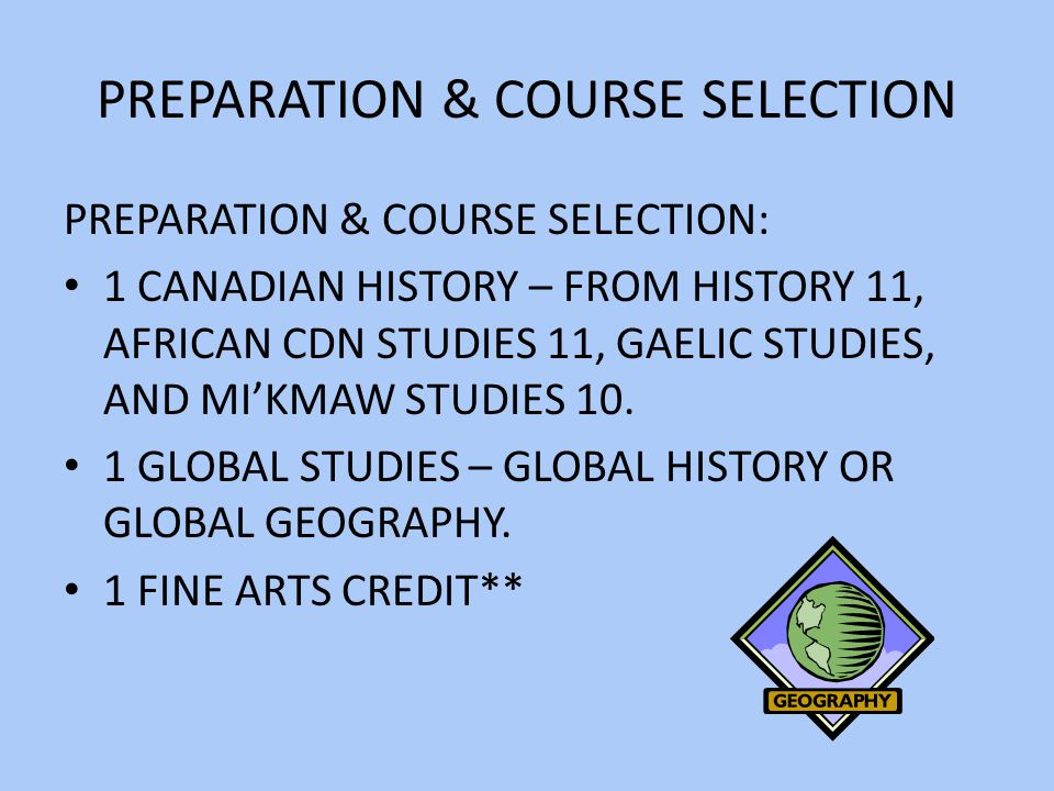 PREPARATION & COURSE SELECTION PREPARATION & COURSE SELECTION: 1 CANADIAN HISTORY – FROM HISTORY 11, AFRICAN CDN STUDIES 11, GAELIC STUDIES, AND MI'KMAW STUDIES 10.