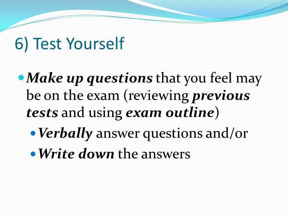 6) Test Yourself Make up questions that you feel may be on the exam (reviewing previous tests and using exam outline) Verbally answer questions and/or Write down the answers