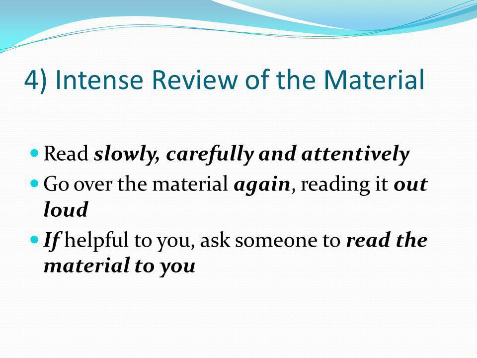 4) Intense Review of the Material Read slowly, carefully and attentively Go over the material again, reading it out loud If helpful to you, ask someone to read the material to you