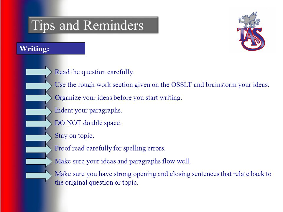 Tips and Reminders Writing: Read the question carefully. Use the rough work section given on the OSSLT and brainstorm your ideas. Organize your ideas