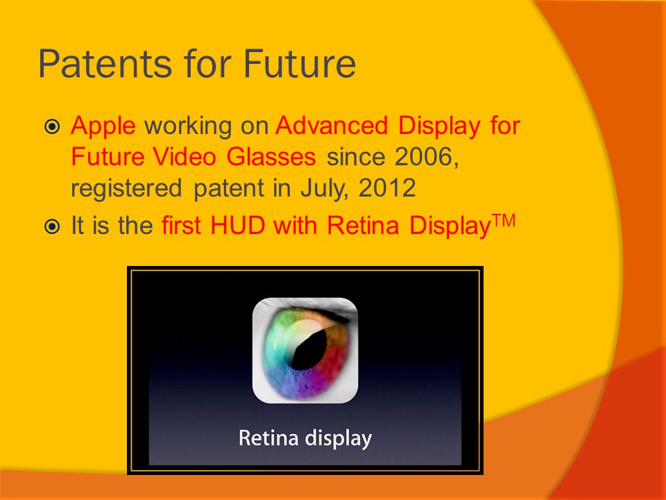 Patents for Future  Apple working on Advanced Display for Future Video Glasses since 2006, registered patent in July, 2012  It is the first HUD with