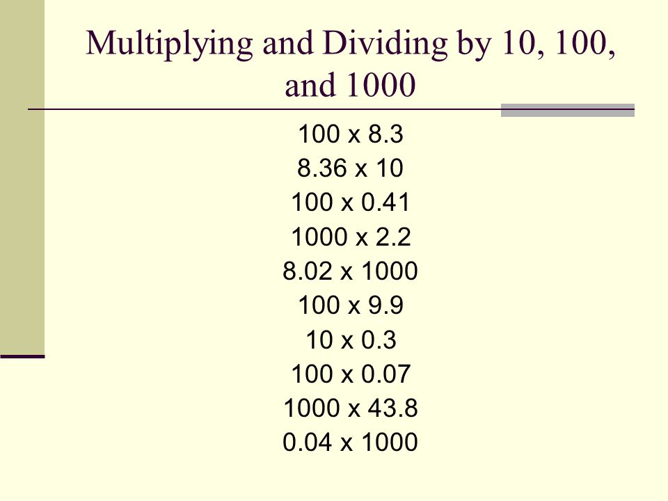 Multiplying and Dividing by 10, 100, and 1000 100 x 8.3 8.36 x 10 100 x 0.41 1000 x 2.2 8.02 x 1000 100 x 9.9 10 x 0.3 100 x 0.07 1000 x 43.8 0.04 x 1000