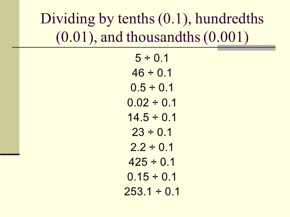 Dividing by tenths (0.1), hundredths (0.01), and thousandths (0.001) 5 ÷ 0.1 46 ÷ 0.1 0.5 ÷ 0.1 0.02 ÷ 0.1 14.5 ÷ 0.1 23 ÷ 0.1 2.2 ÷ 0.1 425 ÷ 0.1 0.15 ÷ 0.1 253.1 ÷ 0.1