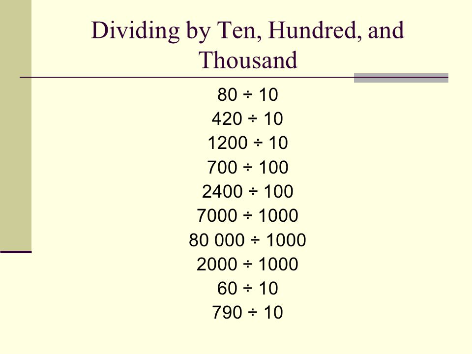 Dividing by Ten, Hundred, and Thousand 80 ÷ 10 420 ÷ 10 1200 ÷ 10 700 ÷ 100 2400 ÷ 100 7000 ÷ 1000 80 000 ÷ 1000 2000 ÷ 1000 60 ÷ 10 790 ÷ 10