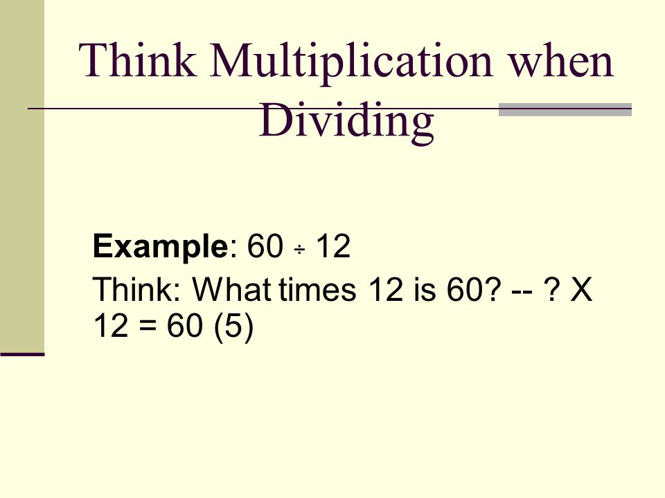 Think Multiplication when Dividing Example: 60 ÷ 12 Think: What times 12 is 60 -- X 12 = 60 (5)