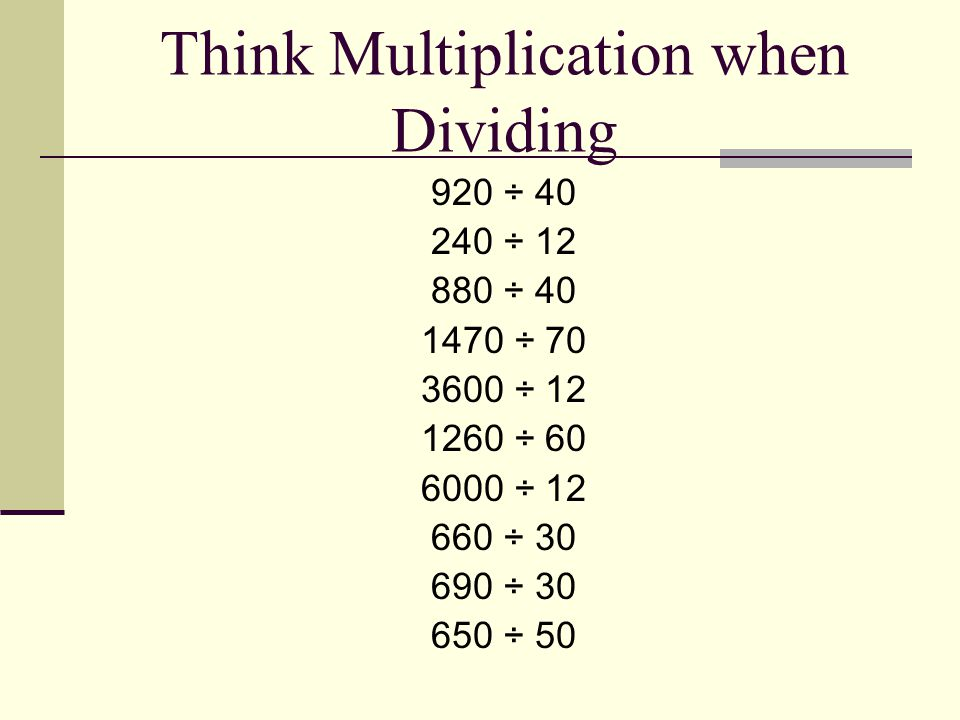 Think Multiplication when Dividing 920 ÷ 40 240 ÷ 12 880 ÷ 40 1470 ÷ 70 3600 ÷ 12 1260 ÷ 60 6000 ÷ 12 660 ÷ 30 690 ÷ 30 650 ÷ 50