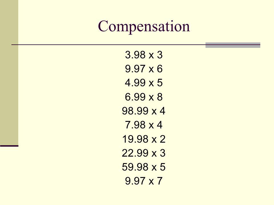 Compensation 3.98 x 3 9.97 x 6 4.99 x 5 6.99 x 8 98.99 x 4 7.98 x 4 19.98 x 2 22.99 x 3 59.98 x 5 9.97 x 7