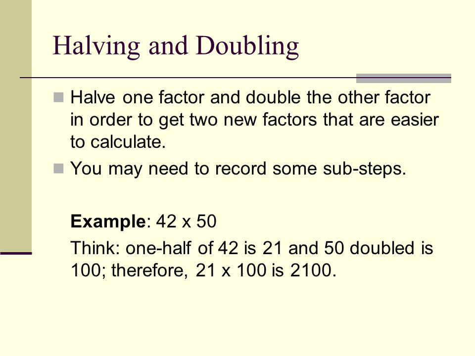 Halving and Doubling Halve one factor and double the other factor in order to get two new factors that are easier to calculate.