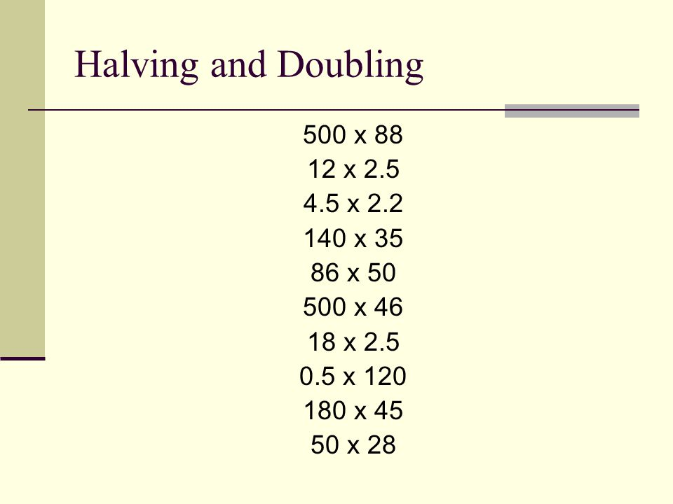 Halving and Doubling 500 x 88 12 x 2.5 4.5 x 2.2 140 x 35 86 x 50 500 x 46 18 x 2.5 0.5 x 120 180 x 45 50 x 28