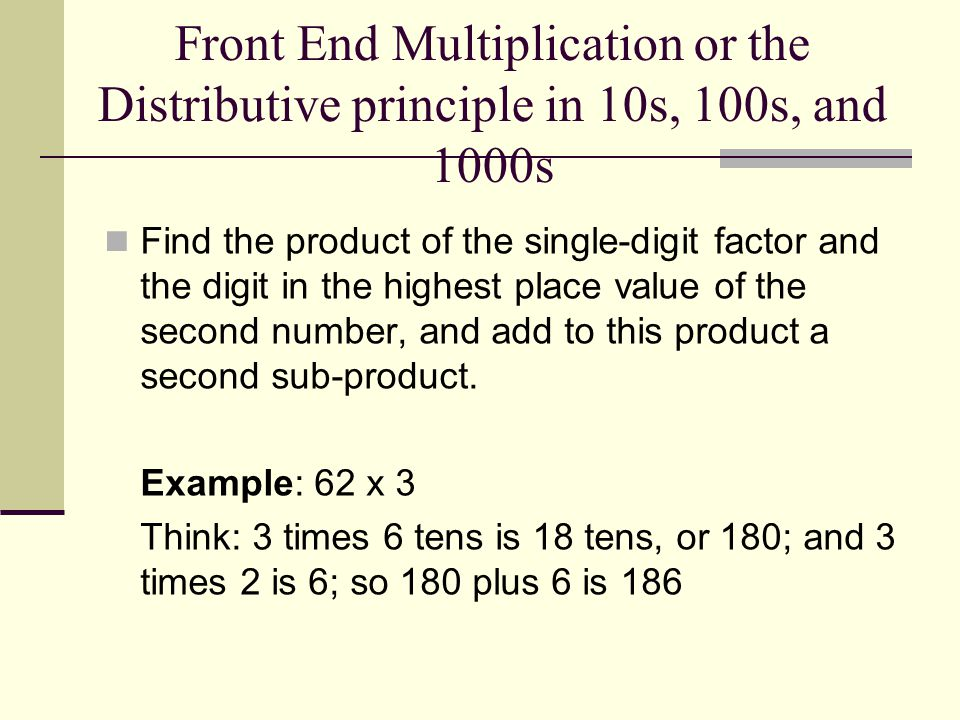 Front End Multiplication or the Distributive principle in 10s, 100s, and 1000s Find the product of the single-digit factor and the digit in the highest place value of the second number, and add to this product a second sub-product.