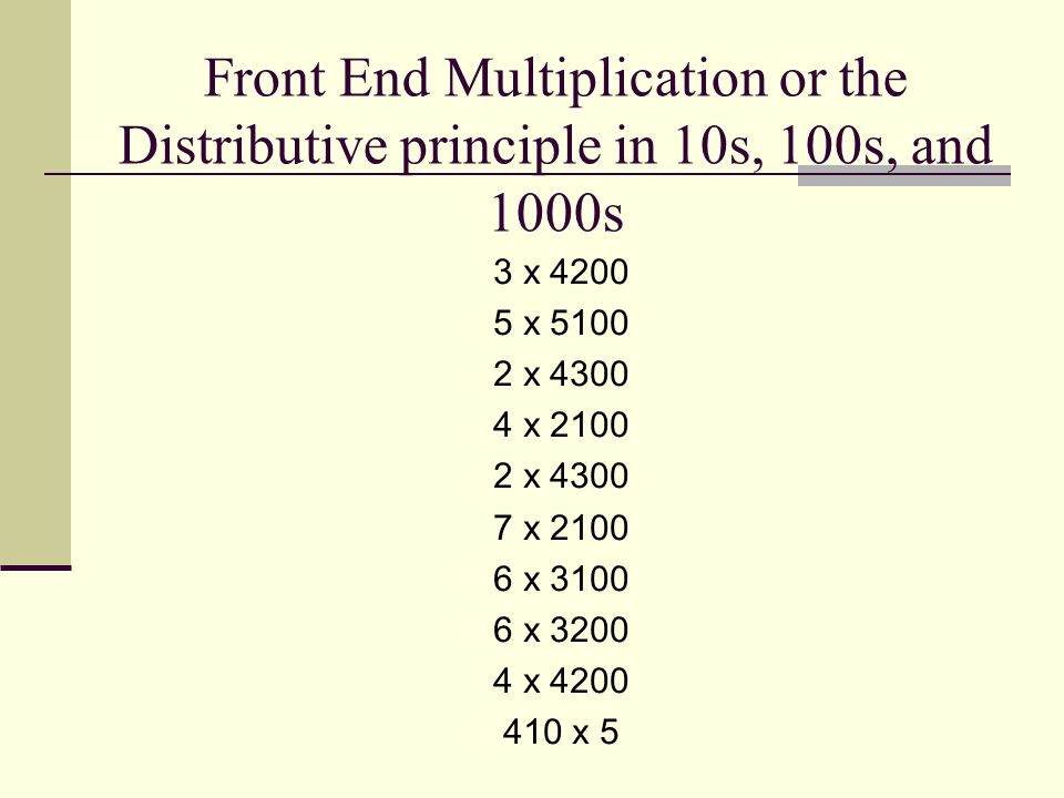 Front End Multiplication or the Distributive principle in 10s, 100s, and 1000s 3 x 4200 5 x 5100 2 x 4300 4 x 2100 2 x 4300 7 x 2100 6 x 3100 6 x 3200 4 x 4200 410 x 5