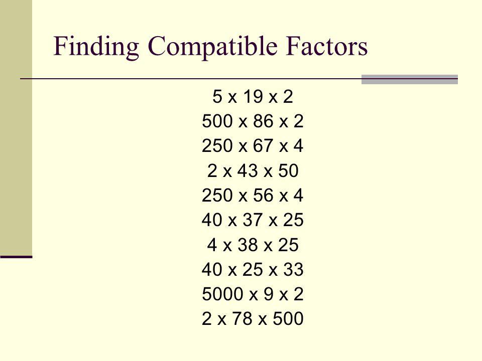 Finding Compatible Factors 5 x 19 x 2 500 x 86 x 2 250 x 67 x 4 2 x 43 x 50 250 x 56 x 4 40 x 37 x 25 4 x 38 x 25 40 x 25 x 33 5000 x 9 x 2 2 x 78 x 5