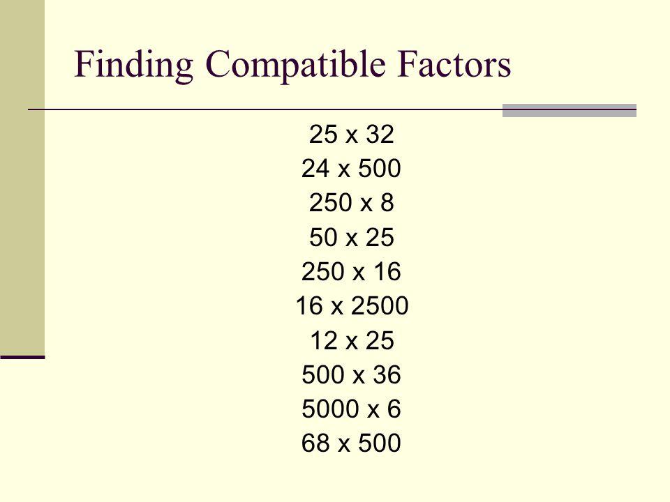 Finding Compatible Factors 25 x 32 24 x 500 250 x 8 50 x 25 250 x 16 16 x 2500 12 x 25 500 x 36 5000 x 6 68 x 500