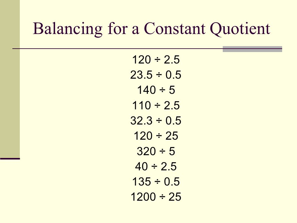 Balancing for a Constant Quotient 120 ÷ 2.5 23.5 ÷ 0.5 140 ÷ 5 110 ÷ 2.5 32.3 ÷ 0.5 120 ÷ 25 320 ÷ 5 40 ÷ 2.5 135 ÷ 0.5 1200 ÷ 25