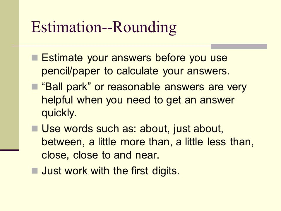 Estimation--Rounding Estimate your answers before you use pencil/paper to calculate your answers.